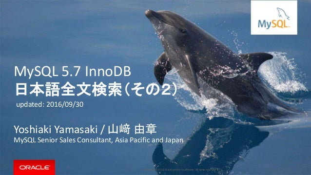 Copyright © 2016, Oracle and/or its affiliates. All rights reserved. | MySQL 5.7 InnoDB 日本語全文検索(その2) Yoshiaki Yamasaki / 山...