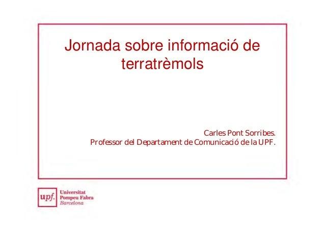 Jornada sobre informació de terratrèmols Carles Pont Sorribes. Professor del Departament de Comunicació de la UPF.