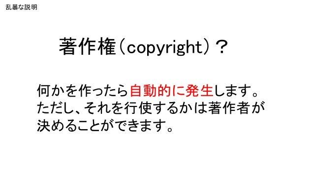著作権(copyright)? 何かを作ったら自動的に発生します。 ただし、それを行使するかは著作者が 決めることができます。 乱暴な説明