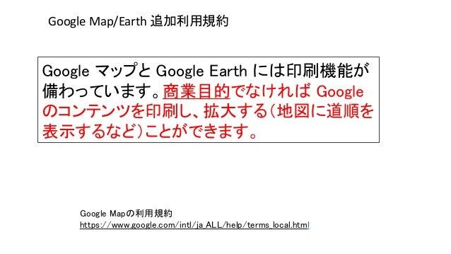 Google マップと Google Earth には印刷機能が 備わっています。商業目的でなければ Google のコンテンツを印刷し、拡大する(地図に道順を 表示するなど)ことができます。 Google Map/Earth 追加利用規約 G...