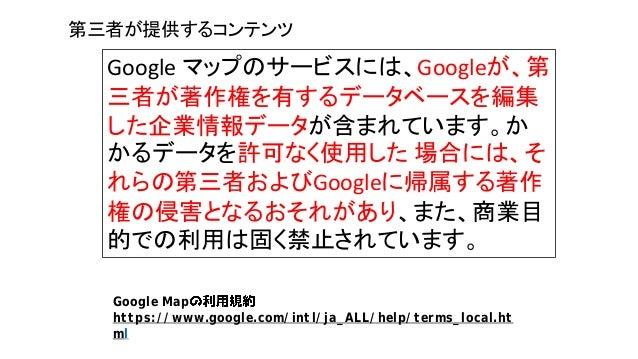 Google マップのサービスには、Googleが、第 三者が著作権を有するデータベースを編集 した企業情報データが含まれています。か かるデータを許可なく使用した 場合には、そ れらの第三者およびGoogleに帰属する著作 権の侵害となるおそ...