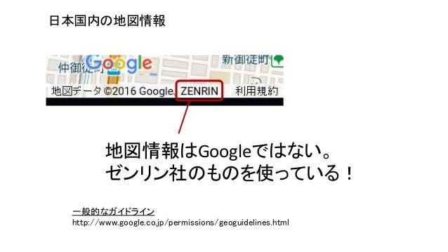 一般的なガイドライン http://www.google.co.jp/permissions/geoguidelines.html 日本国内の地図情報 地図情報はGoogleではない。 ゼンリン社のものを使っている!