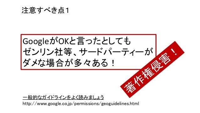 一般的なガイドラインをよく読みましょう http://www.google.co.jp/permissions/geoguidelines.html 注意すべき点1 GoogleがOKと言ったとしても ゼンリン社等、サードパーティーが ダメな場...