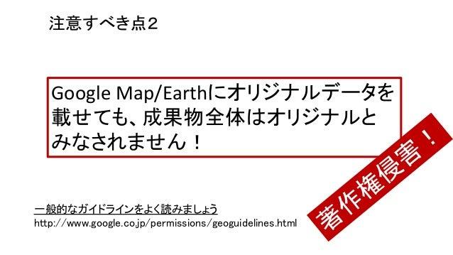 一般的なガイドラインをよく読みましょう http://www.google.co.jp/permissions/geoguidelines.html 注意すべき点2 Google Map/Earthにオリジナルデータを 載せても、成果物全体はオ...