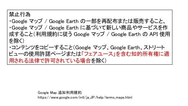禁止行為 ・Google マップ / Google Earth の一部を再配布または販売すること、 ・Google マップ / Google Earth に基づいて新しい商品やサービスを作 成すること(利用規約に従う Google マップ / ...