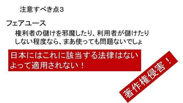 フェアユース 権利者の儲けを邪魔したり、利用者が儲けたり しない程度なら、まあ使っても問題ないでしょ 日本にはこれに該当する法律はない よって適用されない! 注意すべき点3