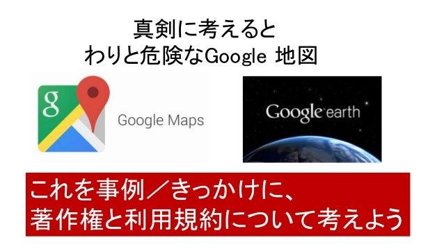 真剣に考えると わりと危険なGoogle 地図 これを事例/きっかけに、 著作権と利用規約について考えよう