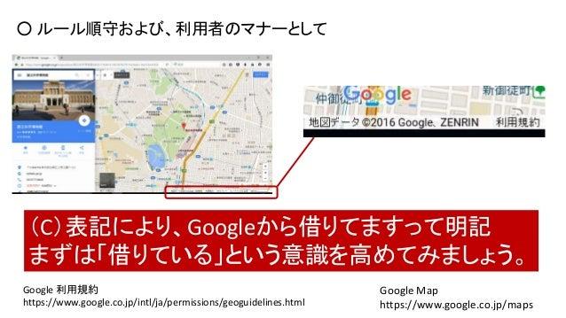 Google Map https://www.google.co.jp/maps ○ ルール順守および、利用者のマナーとして (C)表記により、Googleから借りてますって明記 まずは「借りている」という意識を高めてみましょう。 Google...