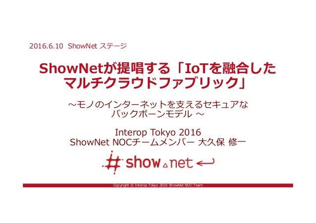 Copyright © Interop Tokyo 2016 ShowNet NOC Team ShowNetが提唱する「IoTを融合した マルチクラウドファブリック」 〜モノのインターネットを支えるセキュアな バックボーンモデル 〜 Inte...