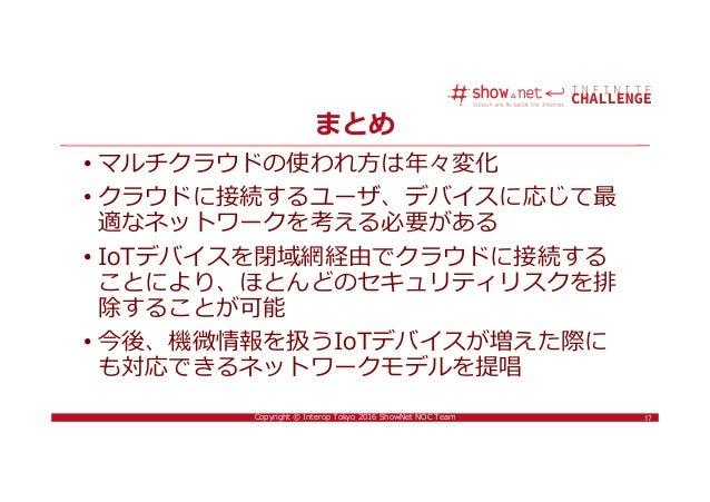 17Copyright © Interop Tokyo 2016 ShowNet NOC Team まとめ • マルチクラウドの使われ⽅は年々変化 • クラウドに接続するユーザ、デバイスに応じて最 適なネットワークを考える必要がある • IoT...