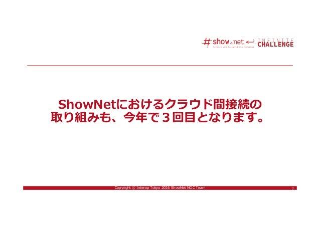 3Copyright © Interop Tokyo 2016 ShowNet NOC Team ShowNetにおけるクラウド間接続の 取り組みも、今年で3回目となります。 3