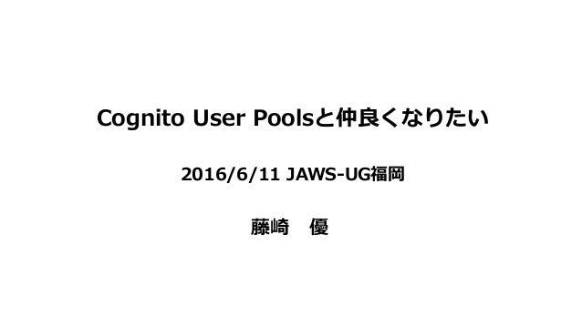 Cognito User Poolsと仲良くなりたい 2016/6/11 JAWS-UG福岡 藤崎 優