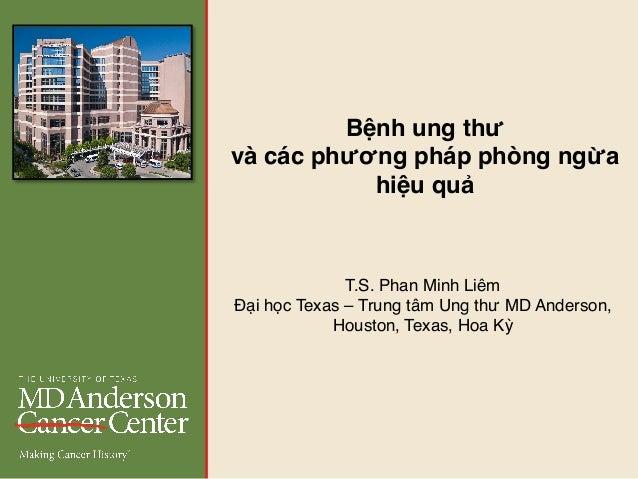T.S. Phan Minh Liêm Đại học Texas – Trung tâm Ung thư MD Anderson, Houston, Texas, Hoa Kỳ Bệnh ung thư và các phương pháp ...