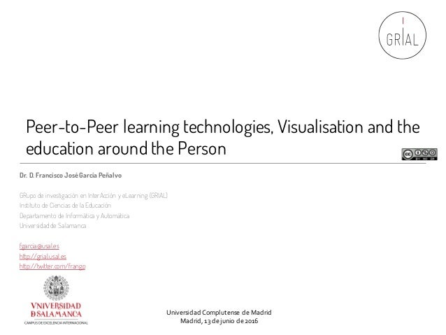 Peer-to-Peer learning technologies, Visualisation and the education around the Person Dr. D. Francisco JoséGarcía Peñalvo ...