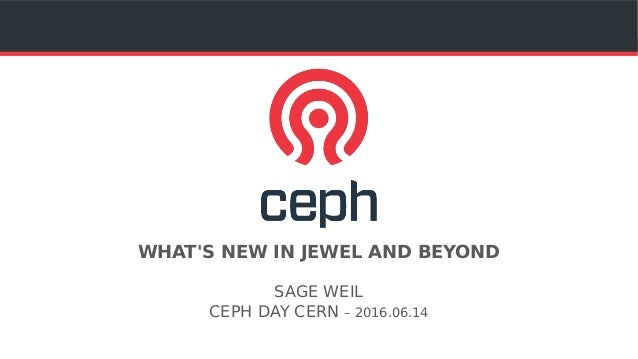 WHAT'S NEW IN JEWEL AND BEYOND SAGE WEIL CEPH DAY CERN – 2016.06.14