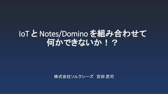 IoT と Notes/Domino を組み合わせて 何かできないか!? 株式会社ソルクシーズ 吉田 武司