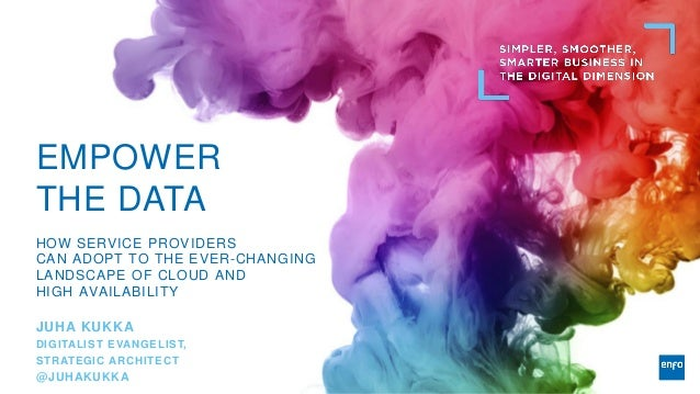 EMPOWER THE DATA HOW SERVICE PROVIDERS CAN ADOPT TO THE EVER-CHANGING LANDSCAPE OF CLOUD AND HIGH AVAILABILITY JUHA KUKKA ...