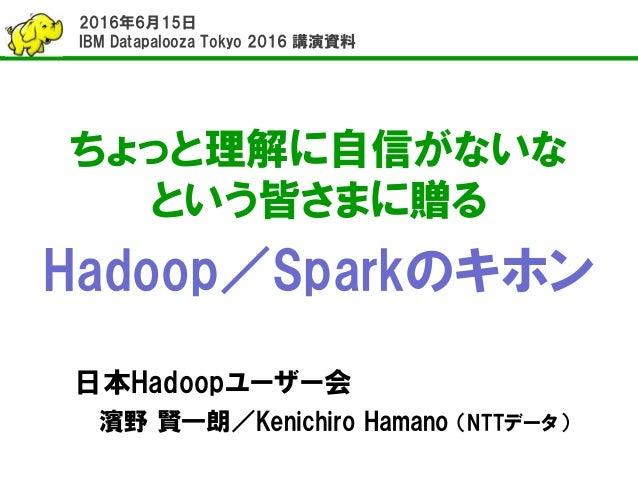 ちょっと理解に自信がないな という皆さまに贈る Hadoop/Sparkのキホン 日本Hadoopユーザー会 濱野 賢一朗/Kenichiro Hamano (NTTデータ) 2016年6月15日 IBM Datapalooza Tokyo 2...