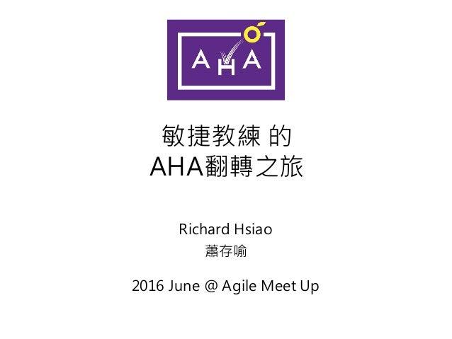 敏捷教練 的 AHA翻轉之旅 Richard Hsiao 蕭存喻 2016 June @ Agile Meet Up