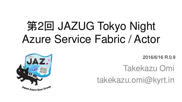 第2回 JAZUG Tokyo Night Azure Service Fabric / Actor Takekazu Omi takekazu.omi@kyrt.in 2016/6/16 R.0.9