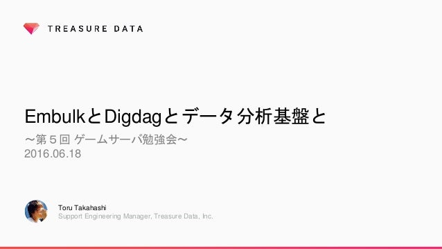 EmbulkとDigdagとデータ分析基盤と 〜第5回 ゲームサーバ勉強会〜 2016.06.18 Toru Takahashi Support Engineering Manager, Treasure Data, Inc.