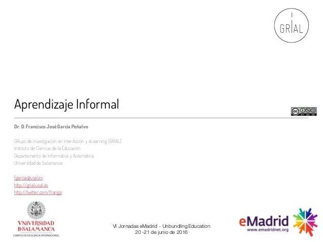 Aprendizaje Informal Dr. D. Francisco JoséGarcía Peñalvo GRupo de investigación en InterAcción y eLearning (GRIAL) Institu...