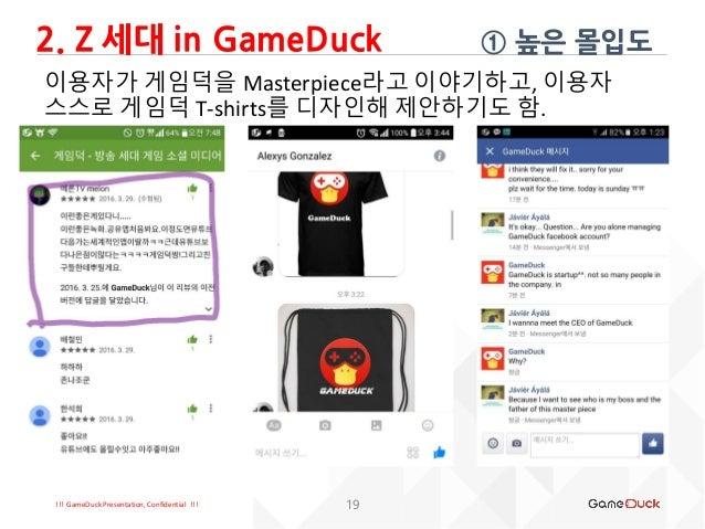 !!! GameDuck Presentation, Confidential !!! ① 높은 몰입도 19 이용자가 게임덕을 Masterpiece라고 이야기하고, 이용자 스스로 게임덕 T-shirts를 디자인해 제안하기도 함....