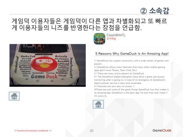 !!! GameDuck Presentation, Confidential !!! 20 게임덕 이용자들은 게임덕이 다른 앱과 차별화되고 또 빠르 게 이용자들의 니즈를 반영한다는 장점을 언급함. ② 소속감
