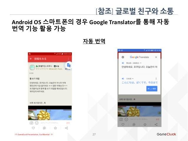 !!! GameDuck Presentation, Confidential !!! 27 Android OS 스마트폰의 경우 Google Translator를 통해 자동 번역 기능 활용 가능 자동 번역 [참조] 글로벌 친구와...