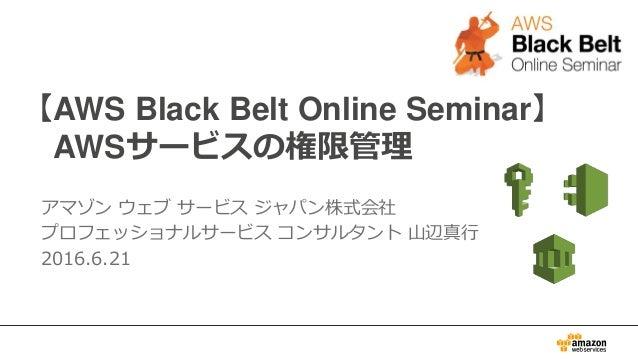 【AWS Black Belt Online Seminar】 AWSサービスの権限管理 アマゾン ウェブ サービス ジャパン株式会社 プロフェッショナルサービス コンサルタント 山辺真行 2016.6.21