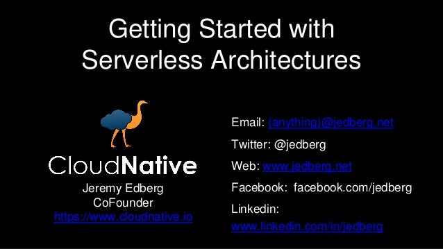 Getting Started with Serverless Architectures Email: {anything}@jedberg.net Twitter: @jedberg Web: www.jedberg.net Faceboo...