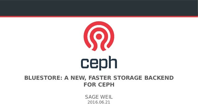 BLUESTORE: A NEW, FASTER STORAGE BACKEND FOR CEPH SAGE WEIL 2016.06.21