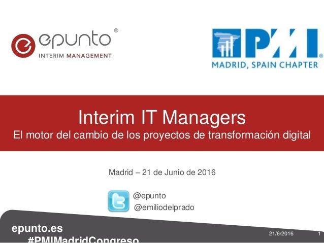 epunto.es 121/6/2016 Madrid – 21 de Junio de 2016 @epunto @emiliodelprado Interim IT Managers El motor del cambio de los p...