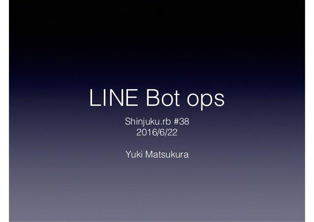 LINE Bot ops Shinjuku.rb #38 2016/6/22 Yuki Matsukura