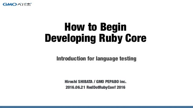 Introduction for language testing Hiroshi SHIBATA / GMO PEPABO inc. 2016.06.21 RedDotRubyConf 2016 How to Begin Developing...