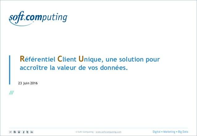 © Soft Computing – www.softcomputing.com Référentiel Client Unique, une solution pour accroître la valeur de vos données. ...