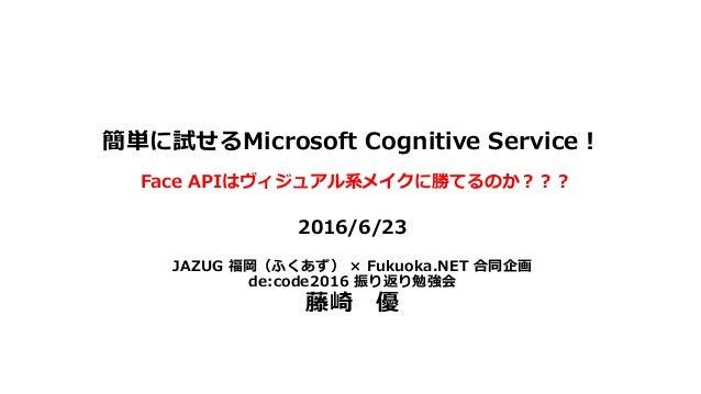 簡単に試せるMicrosoft Cognitive Service! 2016/6/23 JAZUG 福岡(ふくあず) × Fukuoka.NET 合同企画 de:code2016 振り返り勉強会 藤崎 優 Face APIはヴィジュアル系メイ...