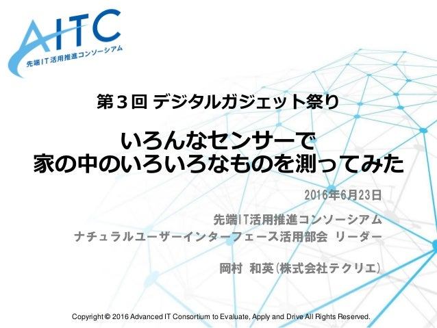 Copyright © 2016 Advanced IT Consortium to Evaluate, Apply and Drive All Rights Reserved. 第3回 デジタルガジェット祭り いろんなセンサーで 家の中のいろ...