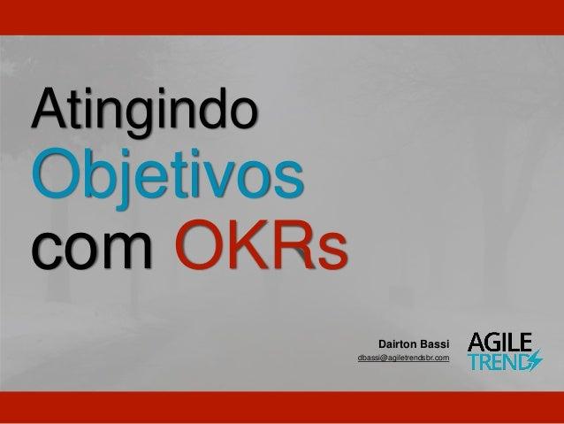 Atingindo Objetivos com OKRs Dairton Bassi dbassi@agiletrendsbr.com