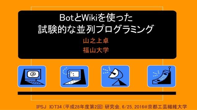 BotとWikiを使った 試験的な並列プログラミング 山之上卓 福山大学 IPSJ IOT34 (平成28年度第2回) 研究会, 6/25, 2016@京都工芸繊維大学