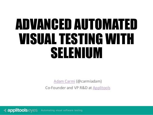 Adam Carmi (@carmiadam) Co-Founder and VP R&D at Applitools ADVANCED AUTOMATED VISUAL TESTING WITH SELENIUM
