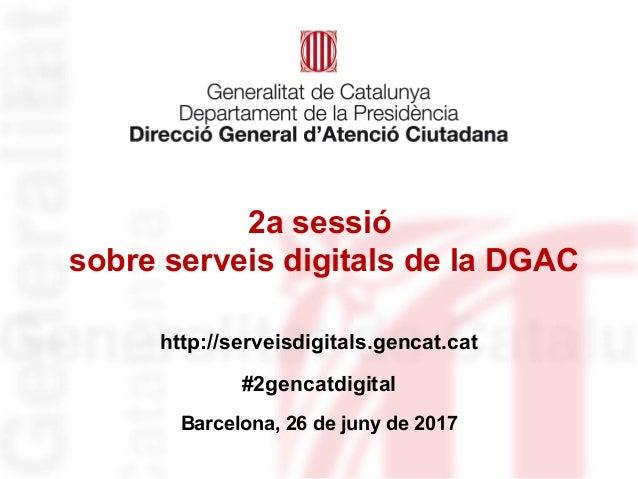 2a sessió sobre serveis digitals de la DGAC http://serveisdigitals.gencat.cat #2gencatdigital Barcelona, 26 de juny de 2017
