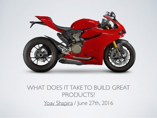 WHAT DOES ITTAKETO BUILD GREAT PRODUCTS? Yoav Shapira / June 27th, 2016