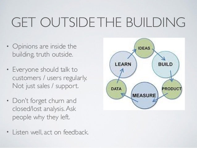 GET OUTSIDETHE BUILDING • Opinions are inside the building, truth outside. • Everyone should talk to customers / users reg...