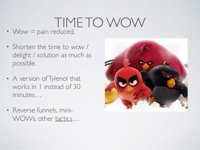 TIMETO WOW• Wow = pain reduced. • Shorten the time to wow / delight / solution as much as possible. • A version ofTylenol ...