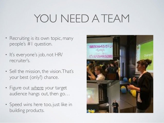 YOU NEED ATEAM • Recruiting is its own topic, many people's #1 question. • It's everyone's job, not HR/ recruiter's. • Sel...