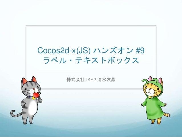 Cocos2d-x(JS) ハンズオン #9 ラベル・テキストボックス 株式会社TKS2 清水友晶