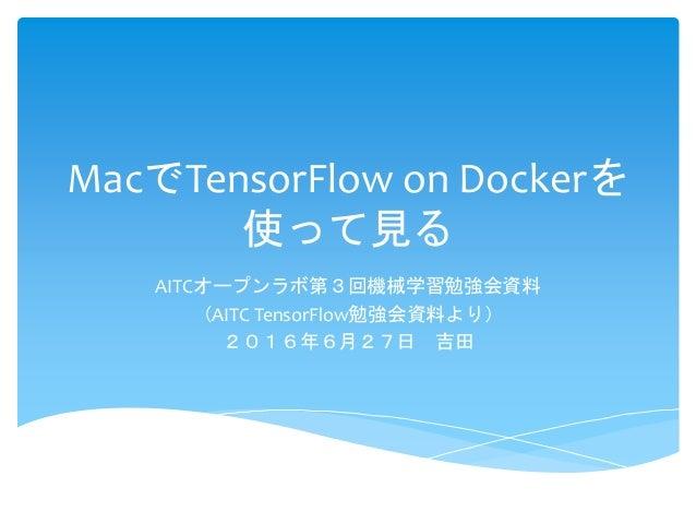 MacでTensorFlow on Dockerを 使って見る AITCオープンラボ第3回機械学習勉強会資料 (AITC TensorFlow勉強会資料より) 2016年6月27日 吉田