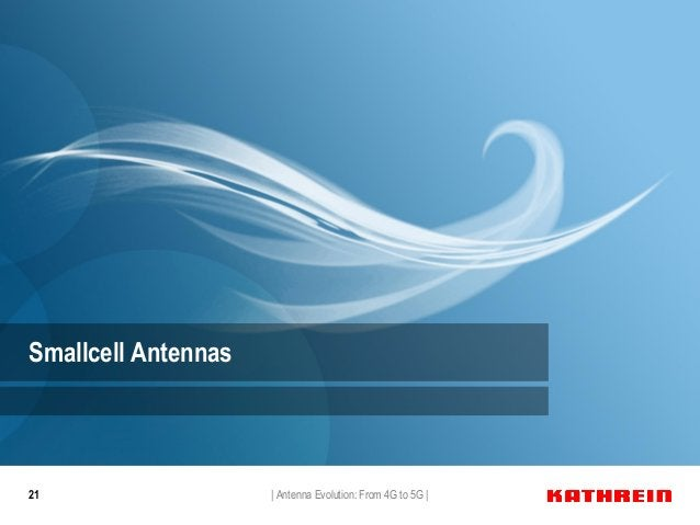 21 Smallcell Antennas   Antenna Evolution: From 4G to 5G  