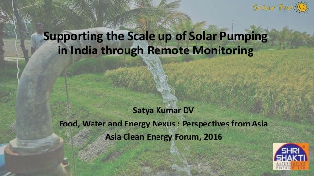 Supporting the Scale up of Solar Pumping in India through Remote Monitoring Satya Kumar DV Food, Water and Energy Nexus : ...